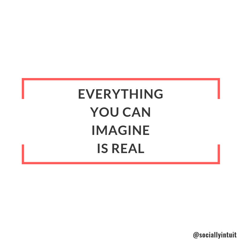 everything you imagine is real